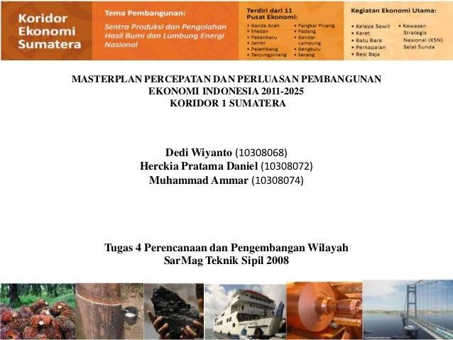 MASTERPLAN PERCEPATAN DAN PERLUASAN PEMBANGUNAN            EKONOMI INDONESIA 2011-2025               KORIDOR 1 SUMATERA   ...