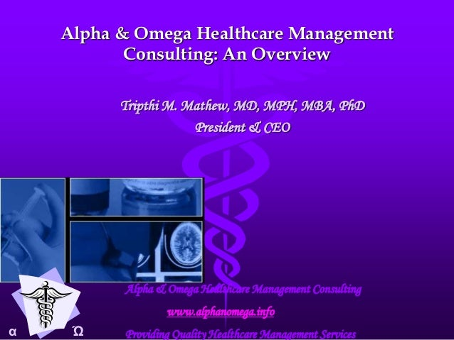 Alpha & Omega Healthcare Management           Consulting: An Overview          Tripthi M. Mathew, MD, MPH, MBA, PhD       ...