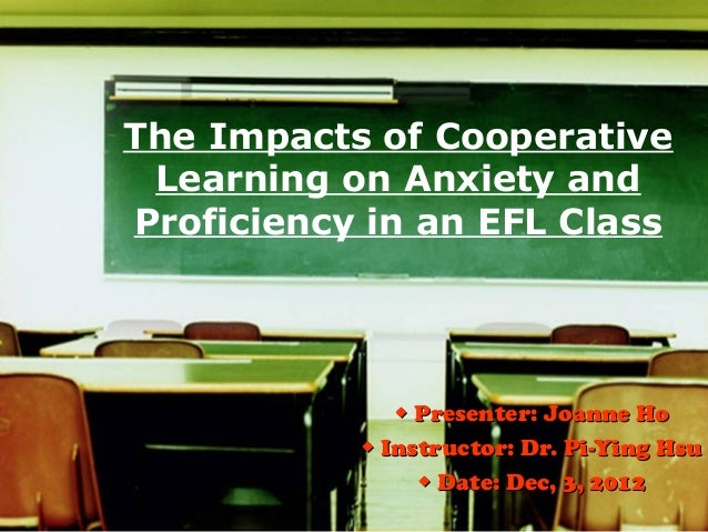 The Impacts of Cooperative Learning on Anxiety andProficiency in an EFL Class              ◆ Presenter: Joanne Ho         ...