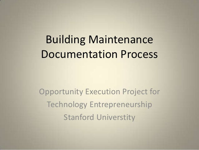 Building MaintenanceDocumentation ProcessOpportunity Execution Project for Technology Entrepreneurship      Stanford Unive...