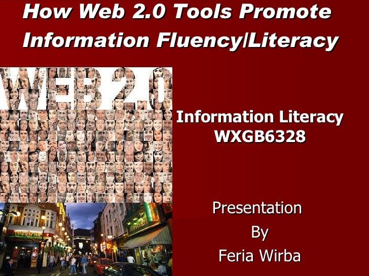 How Web 2.0 Tools Promote  Information Fluency/Literacy Information Literacy WXGB6328 Presentation  By Feria Wirba
