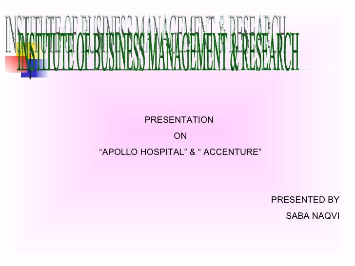 "INSTITUTE OF BUSINESS MANAGEMENT & RESEARCH PRESENTATION  ON ""APOLLO HOSPITAL"" & "" ACCENTURE"" PRESENTED BY SABA NAQVI"