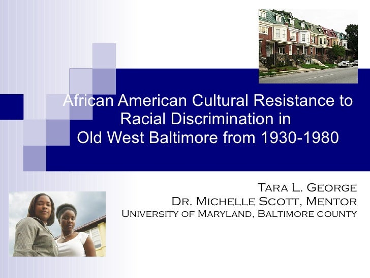 African American Cultural Resistance to Racial Discrimination in  Old West Baltimore from 1930-1980 Tara L. George Dr. Mic...