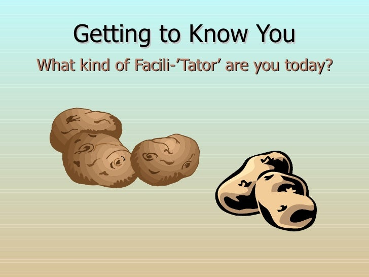 Getting to Know You What kind of Facili-'Tator' are you today?