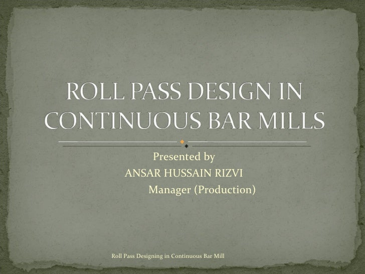 Presented by ANSAR HUSSAIN RIZVI Manager (Production) Roll Pass Designing in Continuous Bar Mill