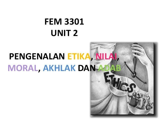 FEM 3301 UNIT 2 PENGENALAN ETIKA, NILAI, MORAL, AKHLAK DAN ADAB