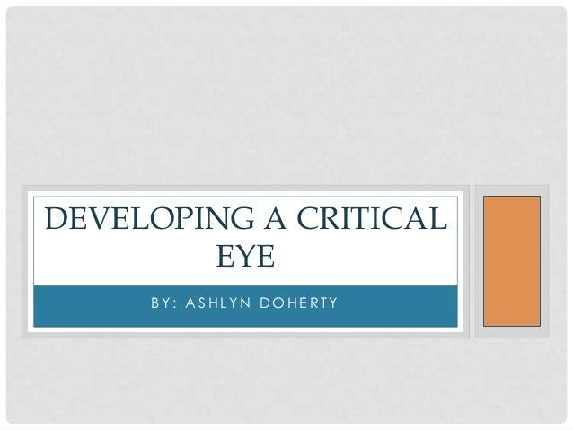 DEVELOPING A CRITICAL        EYE     BY: ASHLYN DOHERTY