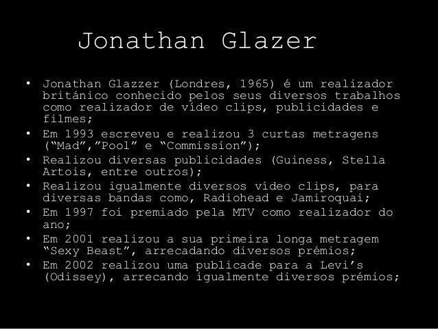 Jonathan Glazer• Jonathan Glazzer (Londres, 1965) é um realizador  británico conhecido pelos seus diversos trabalhos  como...