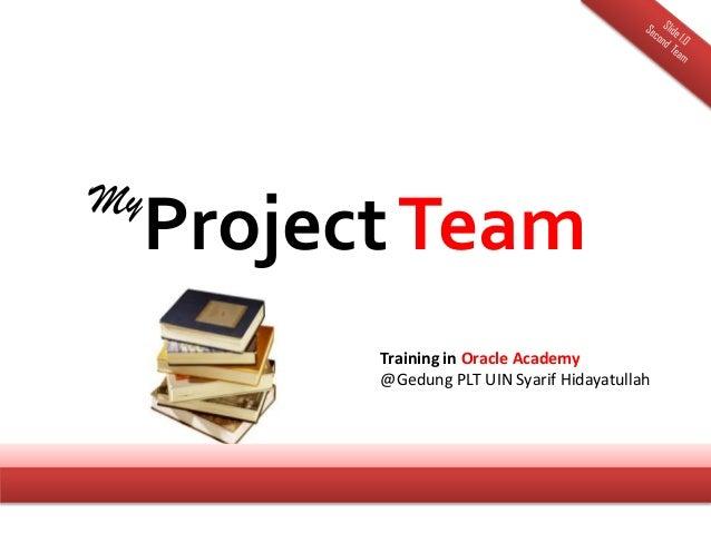 My Project Team       Training in Oracle Academy       @Gedung PLT UIN Syarif Hidayatullah