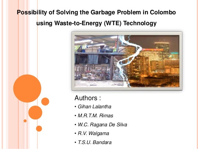 Possibility of Solving the Garbage Problem in Colombo      using Waste-to-Energy (WTE) Technology                   Author...