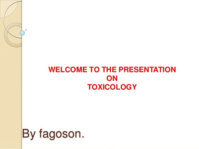 By fagoson.WELCOME TO THE PRESENTATIONONTOXICOLOGY