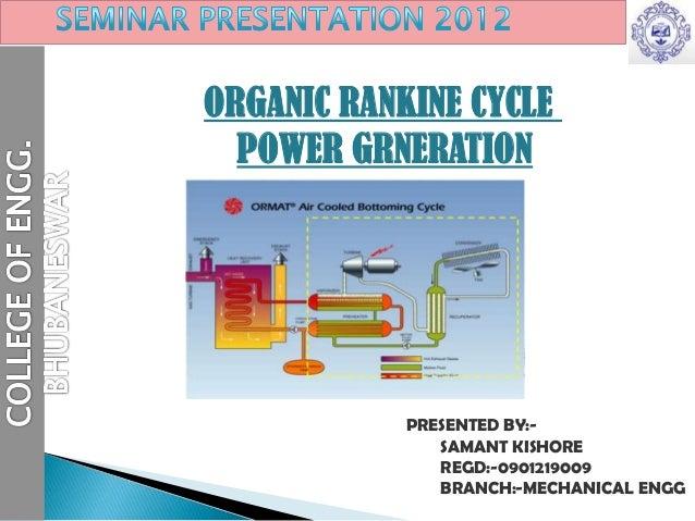 ORGANIC RANKINE CYCLEPOWER GRNERATIONPRESENTED BY:-SAMANT KISHOREREGD:-0901219009BRANCH:-MECHANICAL ENGG