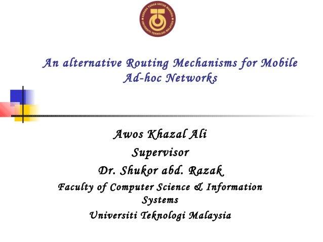 An alternative Routing Mechanisms for Mobile Ad-hoc Networks Awos Khazal Ali Supervisor Dr. Shukor abd. Razak Faculty of C...