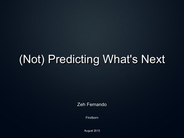 (Not) Predicting What's Next(Not) Predicting What's Next Zeh FernandoZeh Fernando FirstbornFirstborn August 2013August 2013