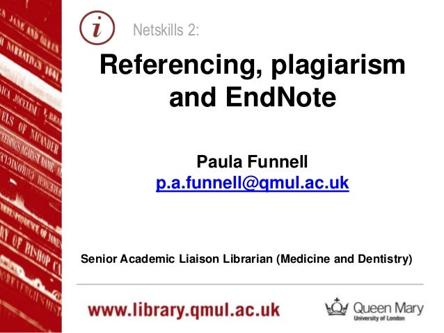 Netskills 2:  Referencing, plagiarism and EndNote Paula Funnell p.a.funnell@qmul.ac.uk  Senior Academic Liaison Librarian ...
