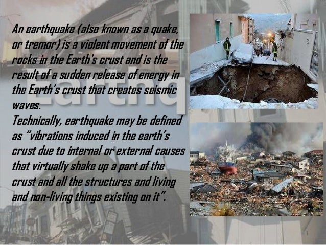 1 An earthquake (also known as a quake, or tremor) is a violent movement of the rocks in the Earth's crust and is the resu...