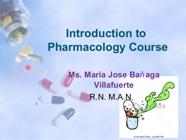 Introduction to Pharmacology Course Ms. Maria Jose Baňaga Villafuerte R.N. M.A.N. 1