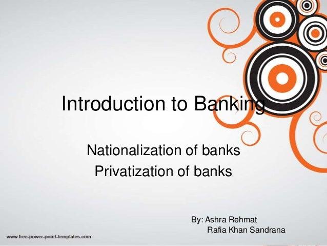 Introduction to Banking Nationalization of banks Privatization of banks By: Ashra Rehmat Rafia Khan Sandrana