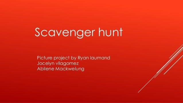 Scavenger hunt Picture project by Ryan laumand Jocelyn vllagomez Abilene Mackwelung