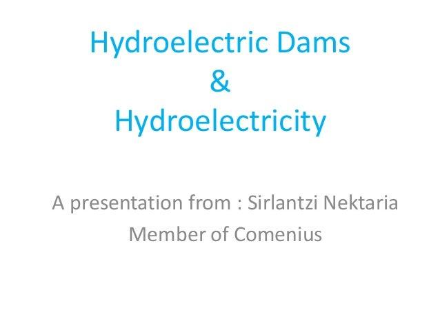 Hydroelectric Dams & Hydroelectricity A presentation from : Sirlantzi Nektaria Member of Comenius
