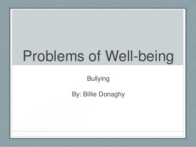 Problems of Well-being Bullying By: Billie Donaghy
