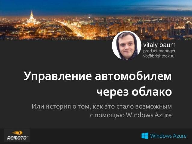 vitaly baum product manager vb@brightbox.ru  Управление автомобилем через облако Или история о том, как это стало возможны...