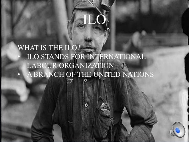 ILO WHAT IS THE ILO? • ILO STANDS FOR INTERNATIONAL LABOUR ORGANIZATION • A BRANCH OF THE UNITED NATIONS