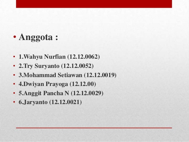 • Anggota : • • • • • •  1.Wahyu Nurfian (12.12.0062) 2.Try Suryanto (12.12.0052) 3.Mohammad Setiawan (12.12.0019) 4.Dwiya...