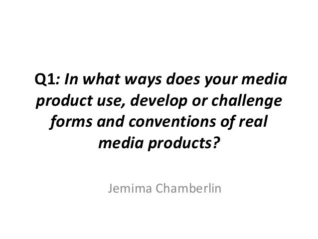 Q1: In what ways does your media product use, develop or challenge forms and conventions of real media products? Jemima Ch...