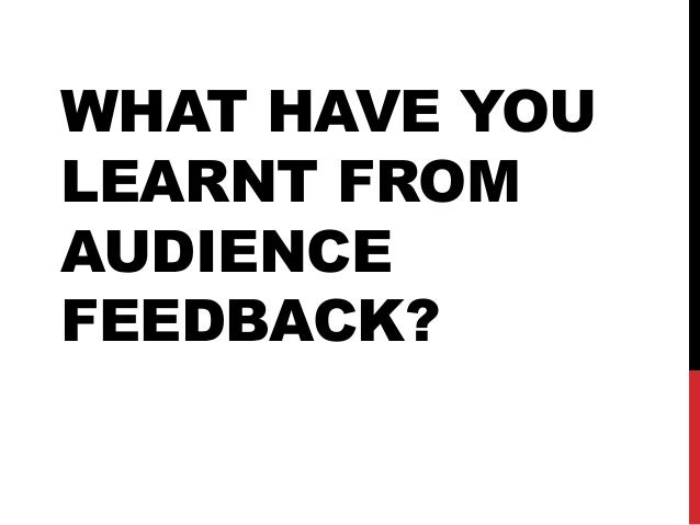 WHAT HAVE YOU LEARNT FROM AUDIENCE FEEDBACK?