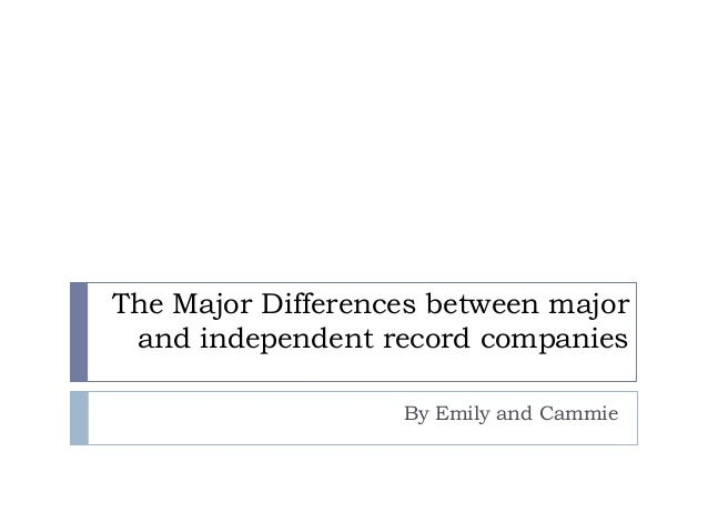 The Major Differences between major and independent record companies By Emily and Cammie