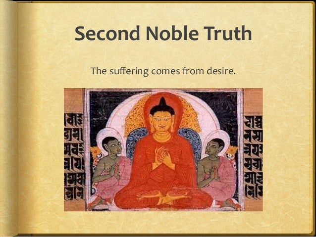the second noble truth of buddhism The four noble truths are a buddhist teaching they show buddhists why they should follow the middle way the four noble truths the first noble truth the first  the second noble truth is samudaya, which says that there is a reason for the suffering in the world it says that the reason there is suffering is that people want things.