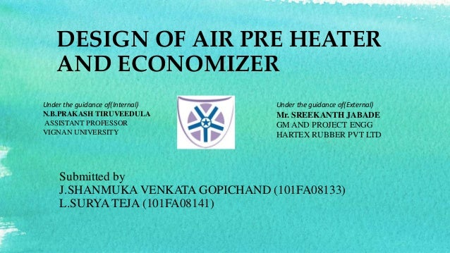 DESIGN OF AIR PRE HEATER  AND ECONOMIZER  Under the guidance of(Internal)  N.B.PRAKASH TIRUVEEDULA  ASSISTANT PROFESSOR  V...