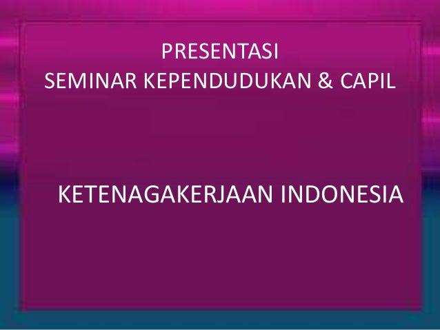 PRESENTASI  SEMINAR KEPENDUDUKAN & CAPIL  KETENAGAKERJAAN INDONESIA