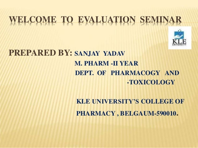 WELCOME TO EVALUATION SEMINAR PREPARED BY: SANJAY YADAV M. PHARM -II YEAR DEPT. OF PHARMACOGY AND -TOXICOLOGY KLE UNIVERSI...