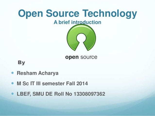 Open Source Technology  A brief introduction  By   Resham Acharya   M Sc IT III semester Fall 2014   LBEF, SMU DE Roll ...