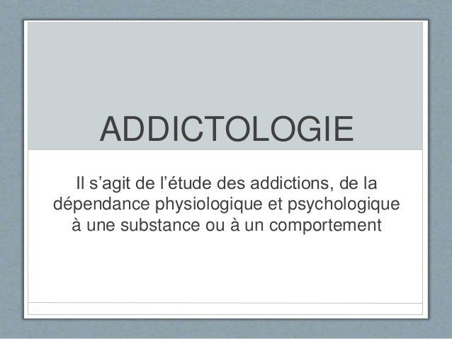 ADDICTOLOGIE  Il s'agit de l'étude des addictions, de la  dépendance physiologique et psychologique  à une substance ou à ...
