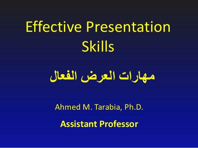 Effective Presentation Skills Ahmed M. Tarabia, Ph.D. Assistant Professor الفعال العرض مهارات