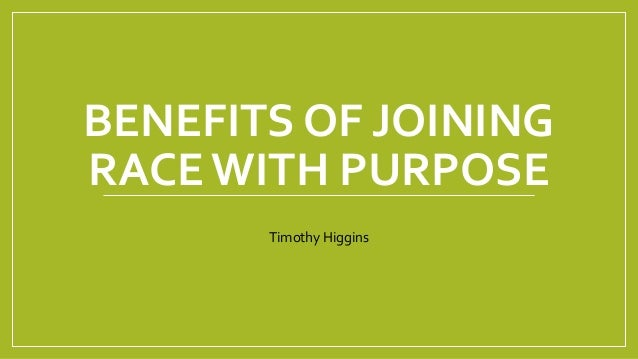 BENEFITS OF JOINING RACE WITH PURPOSE Timothy Higgins