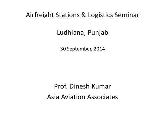 Airfreight Stations & Logistics Seminar Ludhiana, Punjab 30 September, 2014 Prof. Dinesh Kumar Asia Aviation Associates