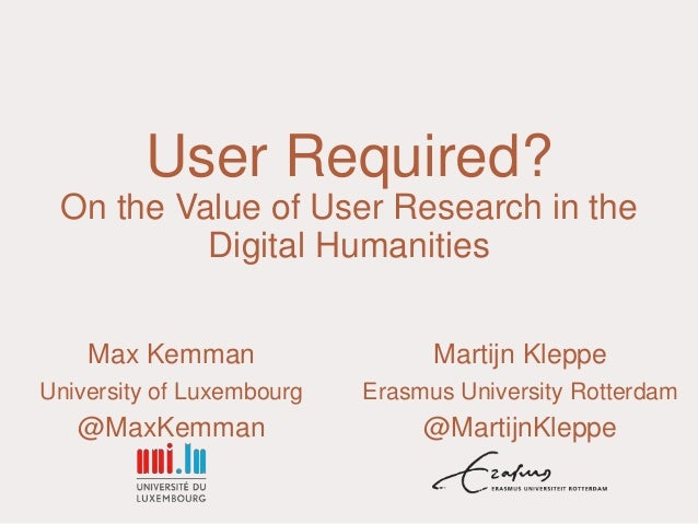 User Required? On the Value of User Research in the Digital Humanities Max Kemman University of Luxembourg @MaxKemman Mart...