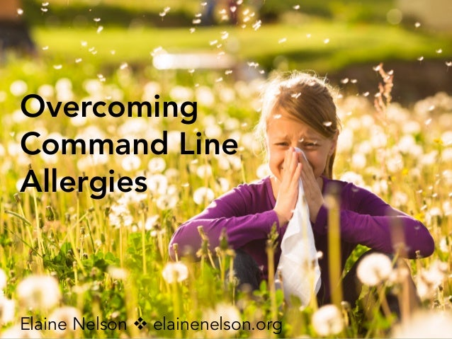 Overcoming Command Line Allergies Elaine Nelson v elainenelson.org