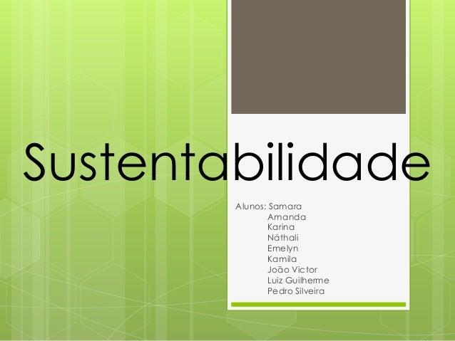 Sustentabilidade Alunos: Samara Amanda Karina Náthali Emelyn Kamila João Victor Luiz Guilherme Pedro Silveira
