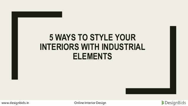 5 WAYS TO STYLE YOUR INTERIORS WITH INDUSTRIAL ELEMENTS www.designbids.in Online Interior Design