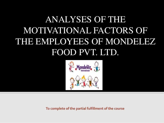 ANALYSES OF THE MOTIVATIONAL FACTORS OF THE EMPLOYEES OF MONDELEZ FOOD PVT. LTD.