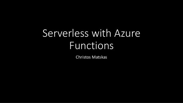 Serverless with Azure Functions Christos Matskas