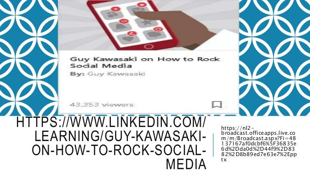 HTTPS://WWW.LINKEDIN.COM/ LEARNING/GUY-KAWASAKI- ON-HOW-TO-ROCK-SOCIAL- MEDIA https://nl2- broadcast.officeapps.live.co m/...