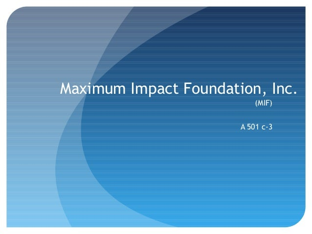 Maximum Impact Foundation, Inc.                           (MIF)                       A 501 c-3