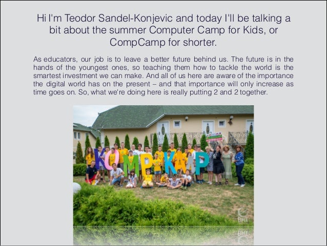 Hi I'm Teodor Sandel-Konjevic and today I'll be talking a bit about the summer Computer Camp for Kids, or CompCamp for sho...