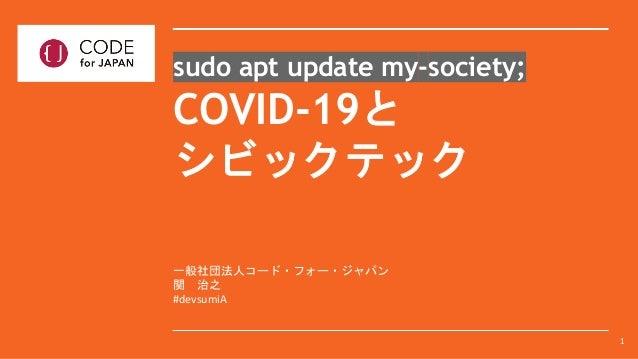 一般社団法人コード・フォー・ジャパン 関 治之 #devsumiA sudo apt update my-society; COVID-19と シビックテック 1